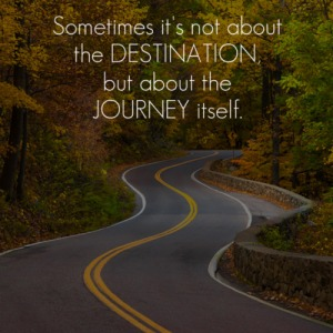 If you focus on the destination...you may miss the magic of the journey along the way!